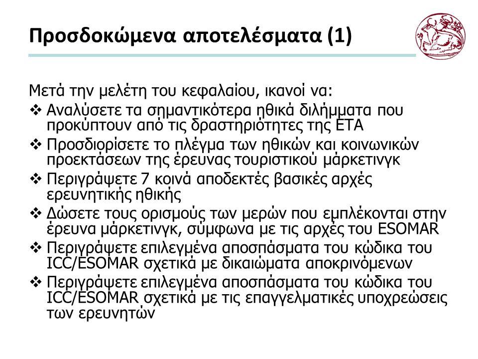 Προσδοκώμενα αποτελέσματα (1) Μετά την μελέτη του κεφαλαίου, ικανοί να:  Αναλύσετε τα σημαντικότερα ηθικά διλήμματα που προκύπτουν από τις δραστηριότητες της ETA  Προσδιορίσετε το πλέγμα των ηθικών και κοινωνικών προεκτάσεων της έρευνας τουριστικού μάρκετινγκ  Περιγράψετε 7 κοινά αποδεκτές βασικές αρχές ερευνητικής ηθικής  Δώσετε τους ορισμούς των μερών που εμπλέκονται στην έρευνα μάρκετινγκ, σύμφωνα με τις αρχές του ESOMAR  Περιγράψετε επιλεγμένα αποσπάσματα του κώδικα του ICC/ESOMAR σχετικά με δικαιώματα αποκρινόμενων  Περιγράψετε επιλεγμένα αποσπάσματα του κώδικα του ICC/ESOMAR σχετικά με τις επαγγελματικές υποχρεώσεις των ερευνητών