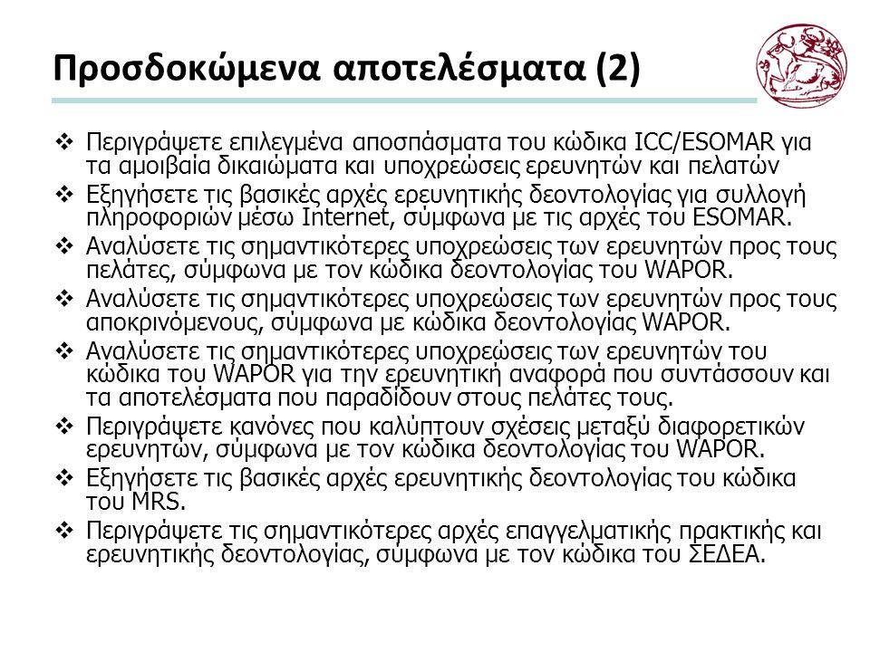 Προσδοκώμενα αποτελέσματα (2)  Περιγράψετε επιλεγμένα αποσπάσματα του κώδικα ICC/ESOMAR για τα αμοιβαία δικαιώματα και υποχρεώσεις ερευνητών και πελατών  Εξηγήσετε τις βασικές αρχές ερευνητικής δεοντολογίας για συλλογή πληροφοριών μέσω Internet, σύμφωνα με τις αρχές του ESOMAR.