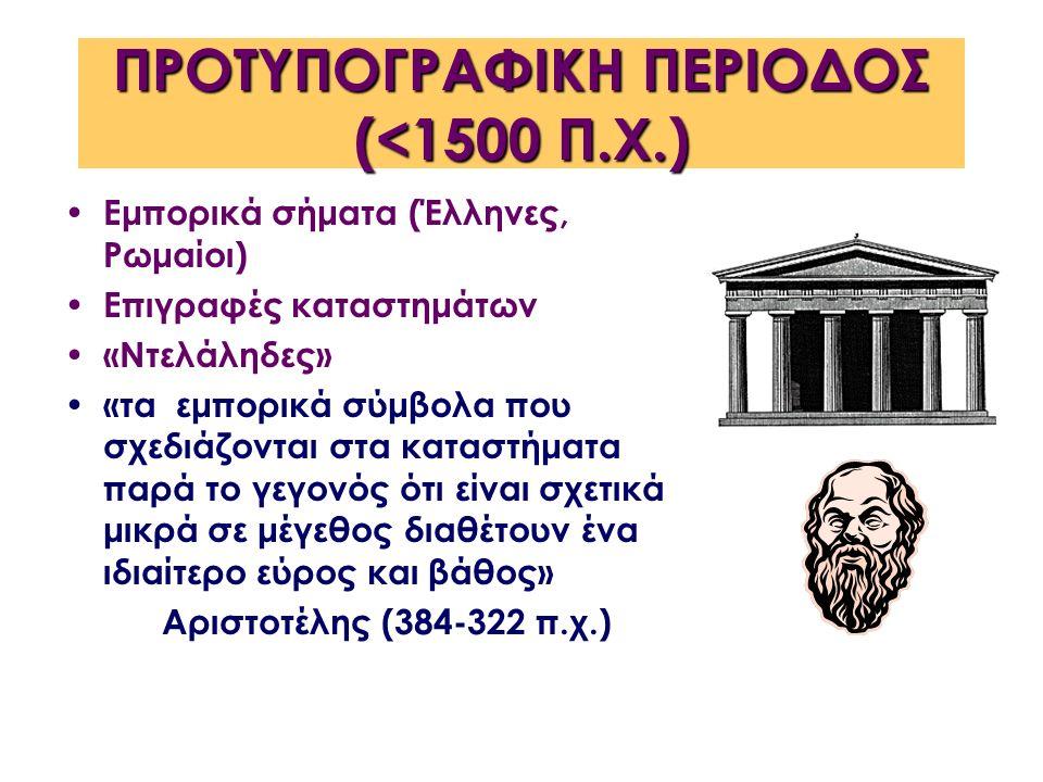 ΠΡΟΤΥΠΟΓΡΑΦΙΚΗ ΠΕΡΙΟΔΟΣ (<1500 Π.Χ.) Εμπορικά σήματα (Έλληνες, Ρωμαίοι) Επιγραφές καταστημάτων «Ντελάληδες» «τα εμπορικά σύμβολα που σχεδιάζονται στα καταστήματα παρά το γεγονός ότι είναι σχετικά μικρά σε μέγεθος διαθέτουν ένα ιδιαίτερο εύρος και βάθος» Αριστοτέλης (384-322 π.χ.)