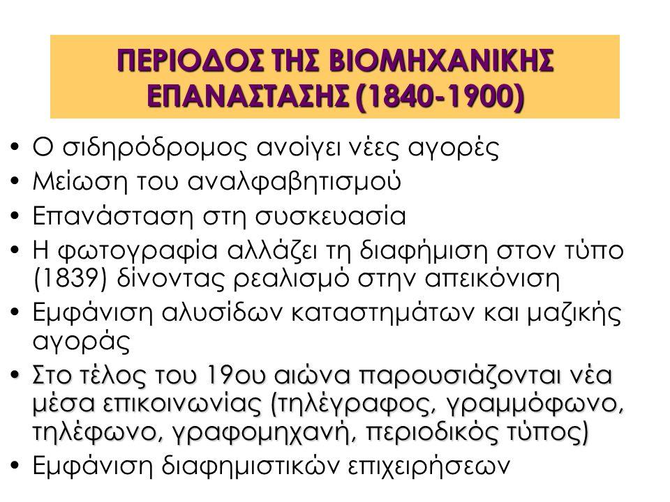ΠΕΡΙΟΔΟΣ ΤΗΣ ΒΙΟΜΗΧΑΝΙΚΗΣ ΕΠΑΝΑΣΤΑΣΗΣ (1840-1900) Ο σιδηρόδρομος ανοίγει νέες αγορές Μείωση του αναλφαβητισμού Επανάσταση στη συσκευασία Η φωτογραφία αλλάζει τη διαφήμιση στον τύπο (1839) δίνοντας ρεαλισμό στην απεικόνιση Εμφάνιση αλυσίδων καταστημάτων και μαζικής αγοράς Στο τέλος του 19ου αιώνα παρουσιάζονται νέα μέσα επικοινωνίας (τηλέγραφος, γραμμόφωνο, τηλέφωνο, γραφομηχανή, περιοδικός τύπος)Στο τέλος του 19ου αιώνα παρουσιάζονται νέα μέσα επικοινωνίας (τηλέγραφος, γραμμόφωνο, τηλέφωνο, γραφομηχανή, περιοδικός τύπος) Εμφάνιση διαφημιστικών επιχειρήσεων
