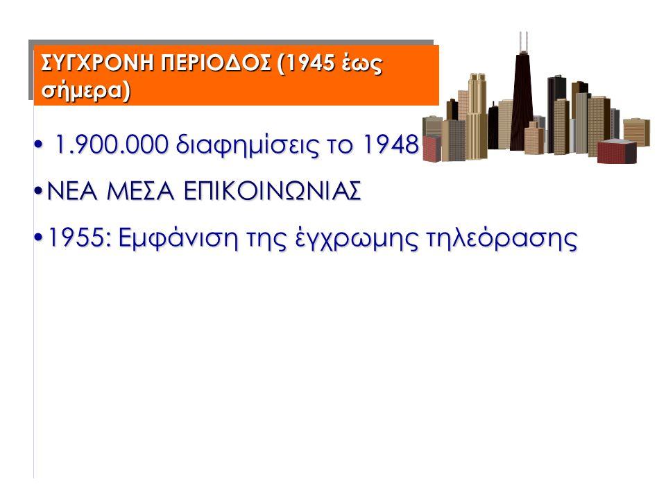 ΣΥΓΧΡΟΝΗ ΠΕΡΙΟΔΟΣ (1945 έως σήμερα) 1.900.000 διαφημίσεις το 1948 1.900.000 διαφημίσεις το 1948 ΝΕΑ ΜΕΣΑ ΕΠΙΚΟΙΝΩΝΙΑΣΝΕΑ ΜΕΣΑ ΕΠΙΚΟΙΝΩΝΙΑΣ 1955: Εμφάνιση της έγχρωμης τηλεόρασης1955: Εμφάνιση της έγχρωμης τηλεόρασης