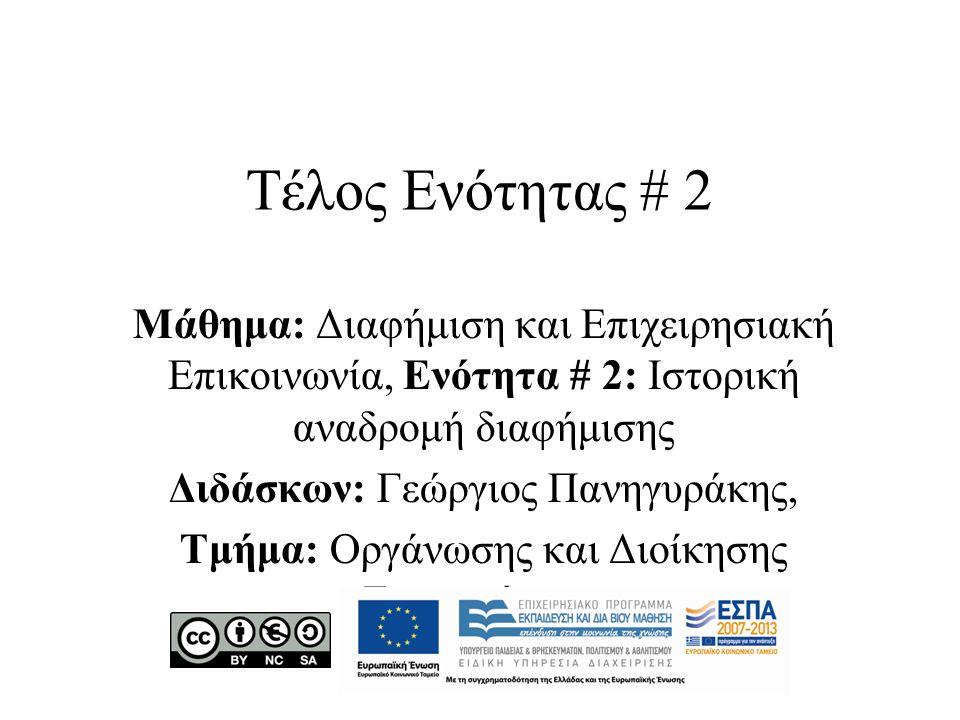 Τέλος Ενότητας # 2 Μάθημα: Διαφήμιση και Επιχειρησιακή Επικοινωνία, Ενότητα # 2: Ιστορική αναδρομή διαφήμισης Διδάσκων: Γεώργιος Πανηγυράκης, Τμήμα: Οργάνωσης και Διοίκησης Επιχειρήσεων