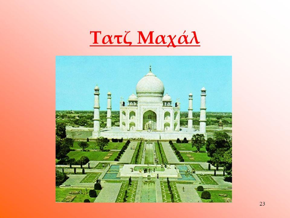 22 Τατζ Μαχάλ  Το Τατζ Μαχάλ θεωρείται από τα σημαντικότερα αρχιτεκτονικά δημιουργήματα παγκοσμίως.Είναι ένα μαυσωλείο το οποίο ανήγειρε ο Μογγόλος αυτοκράτορας Τζαχάν προς τιμή της νεκρής συζύγου του.