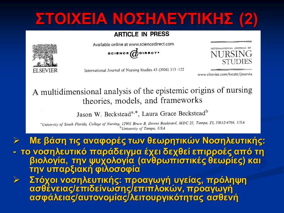 ΣΤΟΙΧΕΙΑ ΝΟΣΗΛΕΥΤΙΚΗΣ (2)  Με βάση τις αναφορές των θεωρητικών Νοσηλευτικής: - το νοσηλευτικό παράδειγμα έχει δεχθεί επιρροές από τη βιολογία, την ψυχολογία (ανθρωπιστικές θεωρίες) και την υπαρξιακή φιλοσοφία  Στόχοι νοσηλευτικής: προαγωγή υγείας, πρόληψη ασθένειας/επιδείνωσης/επιπλοκών, προαγωγή ασφάλειας/αυτονομίας/λειτουργικότητας ασθενή