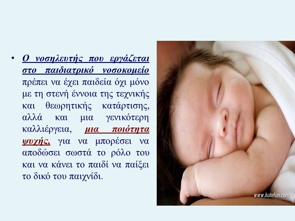 Ο νοσηλευτής που εργάζεται στο παιδιατρικό νοσοκομείο πρέπει να έχει παιδεία όχι μόνο με τη στενή έννοια της τεχνικής και θεωρητικής κατάρτισης, αλλά και μια γενικότερη καλλιέργεια, μια ποιότητα ψυχής, για να μπορέσει να αποδώσει σωστά το ρόλο του και να κάνει το παιδί να παίξει το δικό του παιχνίδι.
