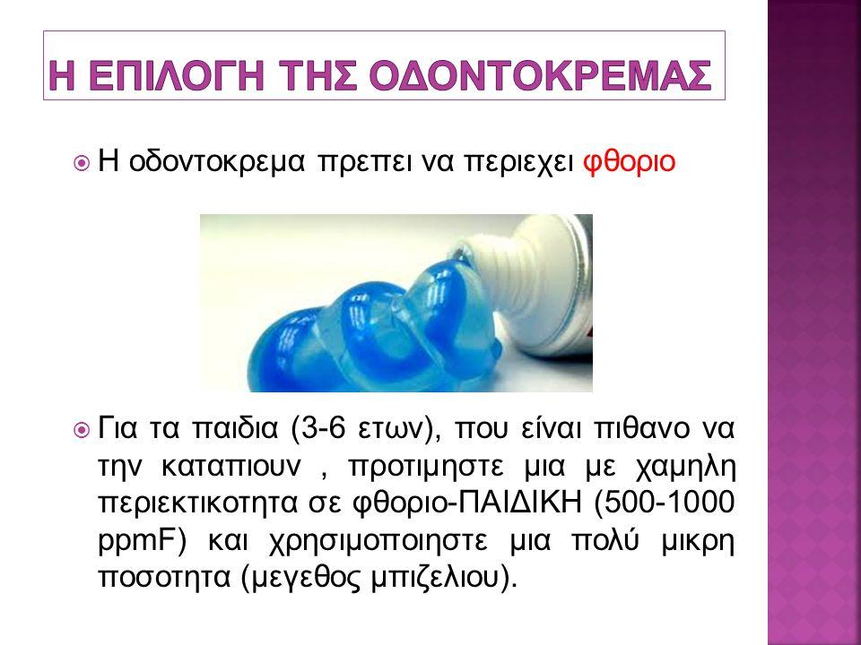  Η οδοντοκρεμα πρεπει να περιεχει φθοριο  Για τα παιδια (3-6 ετων), που είναι πιθανο να την καταπιουν, προτιμηστε μια με χαμηλη περιεκτικοτητα σε φθοριο-ΠΑΙΔΙΚΗ (500-1000 ppmF) και χρησιμοποιηστε μια πολύ μικρη ποσοτητα (μεγεθος μπιζελιου).