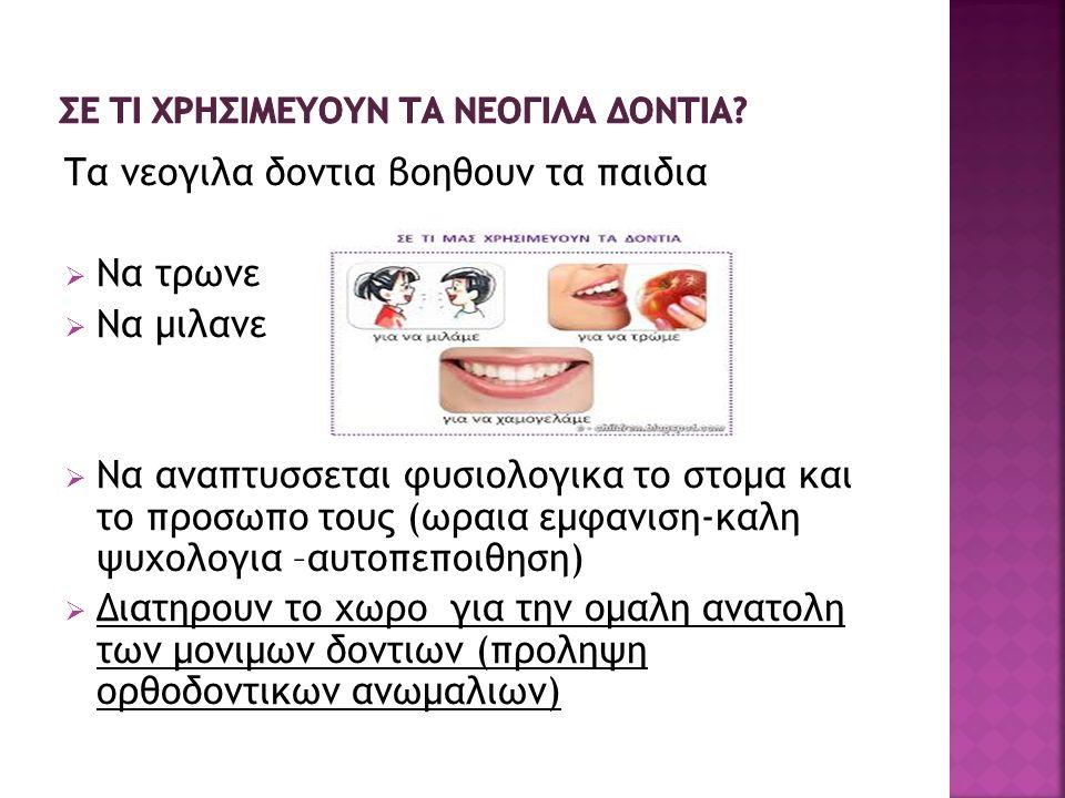 Τα νεογιλα δοντια βοηθουν τα παιδια  Να τρωνε  Να μιλανε  Να αναπτυσσεται φυσιολογικα το στομα και το προσωπο τους (ωραια εμφανιση-καλη ψυχολογια –αυτοπεποιθηση)  Διατηρουν το χωρο για την ομαλη ανατολη των μονιμων δοντιων (προληψη ορθοδοντικων ανωμαλιων)