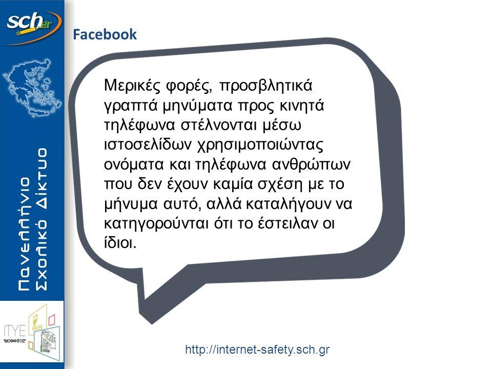 http://internet-safety.sch.gr Facebook Μερικές φορές, προσβλητικά γραπτά μηνύματα προς κινητά τηλέφωνα στέλνονται μέσω ιστοσελίδων χρησιμοποιώντας ονόματα και τηλέφωνα ανθρώπων που δεν έχουν καμία σχέση με το μήνυμα αυτό, αλλά καταλήγουν να κατηγορούνται ότι το έστειλαν οι ίδιοι.