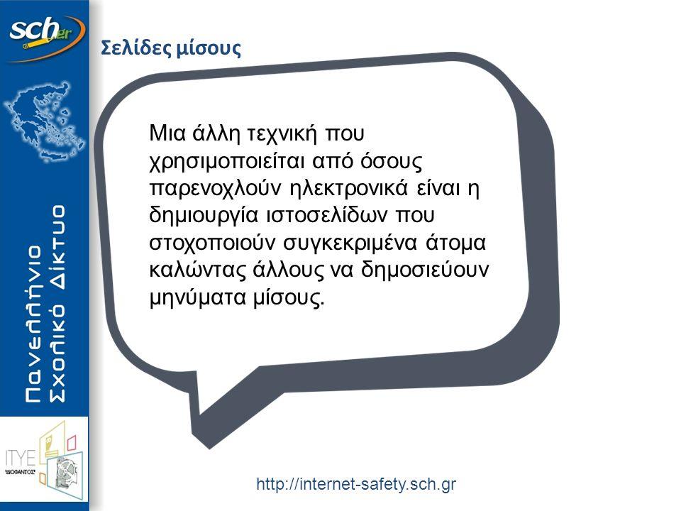 http://internet-safety.sch.gr Σελίδες μίσους Μια άλλη τεχνική που χρησιμοποιείται από όσους παρενοχλούν ηλεκτρονικά είναι η δημιουργία ιστοσελίδων που στοχοποιούν συγκεκριμένα άτομα καλώντας άλλους να δημοσιεύουν μηνύματα μίσους.