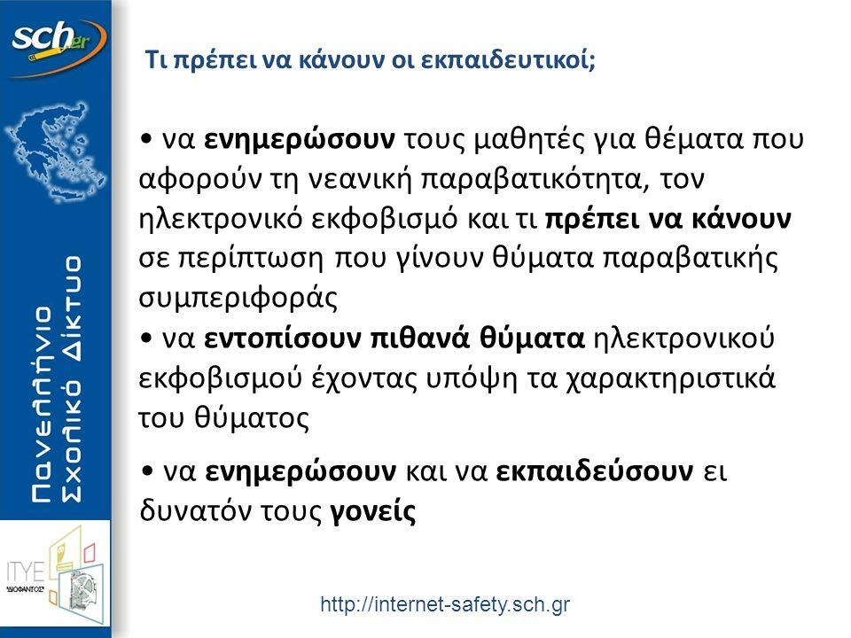 http://internet-safety.sch.gr Τι πρέπει να κάνουν οι εκπαιδευτικοί; να ενημερώσουν τους μαθητές για θέματα που αφορούν τη νεανική παραβατικότητα, τον ηλεκτρονικό εκφοβισμό και τι πρέπει να κάνουν σε περίπτωση που γίνουν θύματα παραβατικής συμπεριφοράς να εντοπίσουν πιθανά θύματα ηλεκτρονικού εκφοβισμού έχοντας υπόψη τα χαρακτηριστικά του θύματος να ενημερώσουν και να εκπαιδεύσουν ει δυνατόν τους γονείς