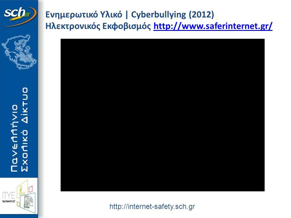 http://internet-safety.sch.gr Ενημερωτικό Υλικό | Cyberbullying (2012) Ηλεκτρονικός Εκφοβισμός http://www.saferinternet.gr/http://www.saferinternet.gr/