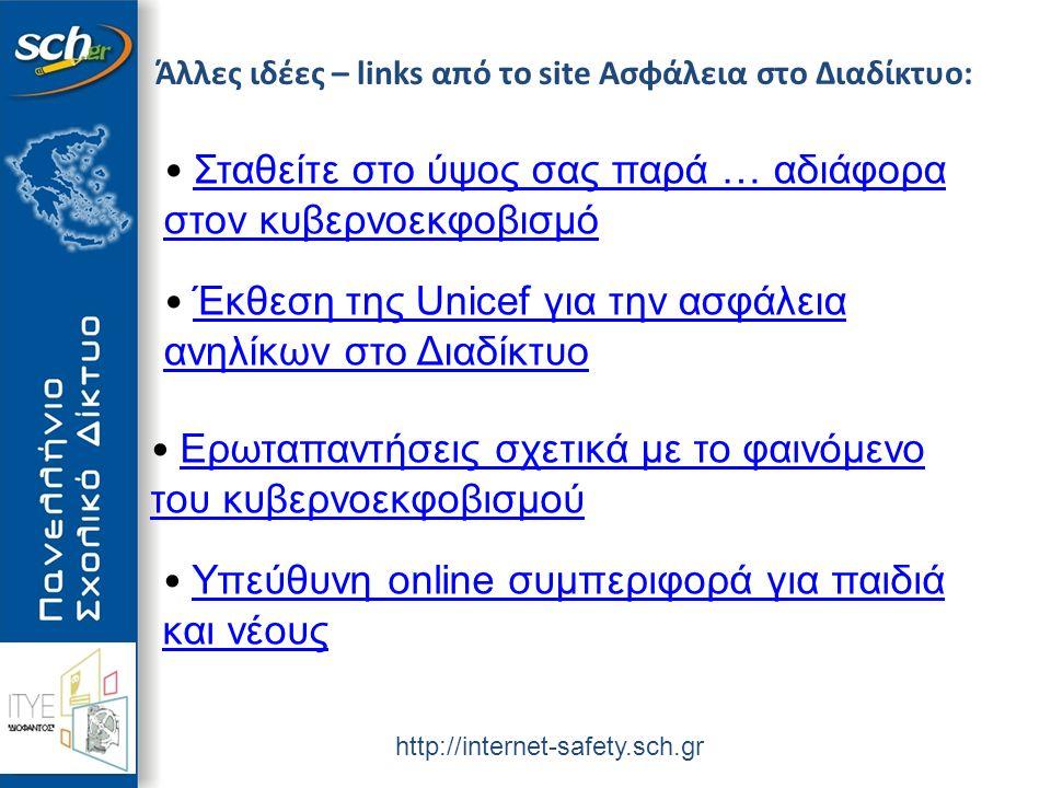 http://internet-safety.sch.gr Άλλες ιδέες – links από το site Ασφάλεια στο Διαδίκτυο: Σταθείτε στο ύψος σας παρά … αδιάφορα στον κυβερνοεκφοβισμό Σταθείτε στο ύψος σας παρά … αδιάφορα στον κυβερνοεκφοβισμό Έκθεση της Unicef για την ασφάλεια ανηλίκων στο Διαδίκτυο Έκθεση της Unicef για την ασφάλεια ανηλίκων στο Διαδίκτυο Ερωταπαντήσεις σχετικά με το φαινόμενο του κυβερνοεκφοβισμού Ερωταπαντήσεις σχετικά με το φαινόμενο του κυβερνοεκφοβισμού Υπεύθυνη online συμπεριφορά για παιδιά και νέους Υπεύθυνη online συμπεριφορά για παιδιά και νέους