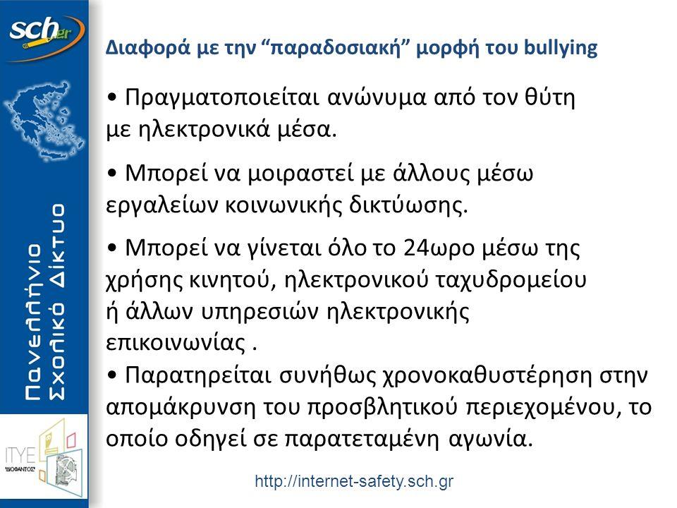 http://internet-safety.sch.gr Διαφορά με την παραδοσιακή μορφή του bullying Πραγματοποιείται ανώνυμα από τον θύτη με ηλεκτρονικά μέσα.