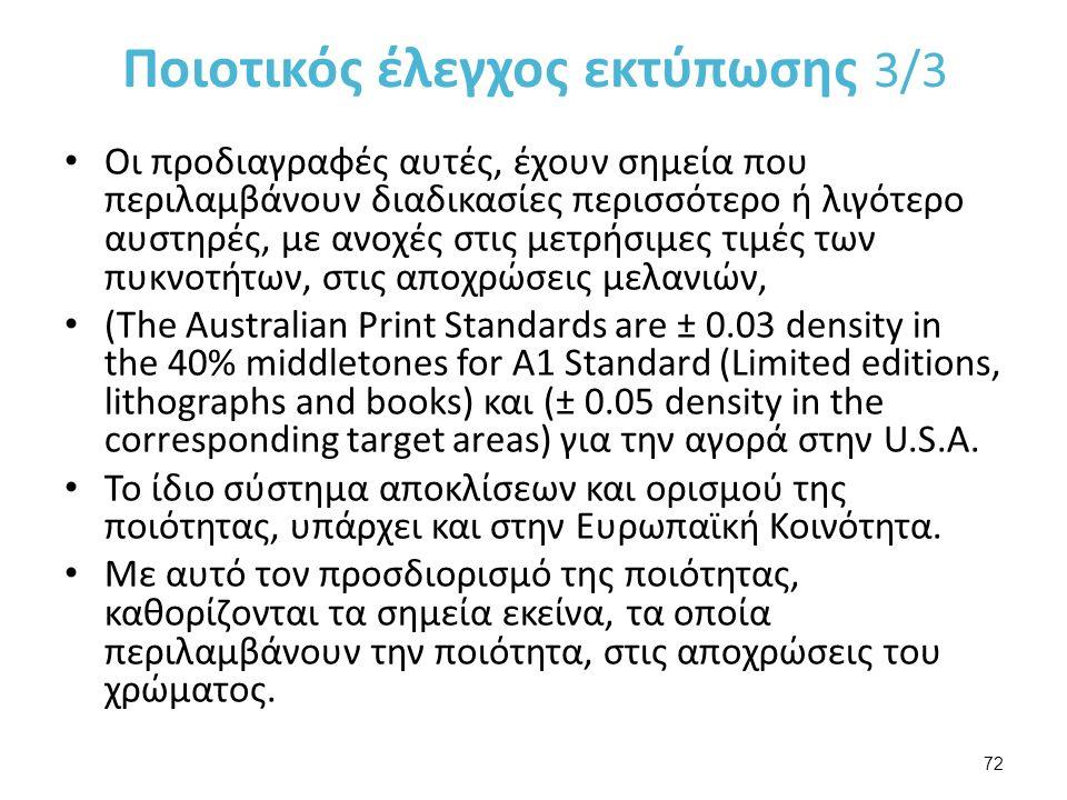 Ποιοτικός έλεγχος εκτύπωσης 3/3 Οι προδιαγραφές αυτές, έχουν σημεία που περιλαμβάνουν διαδικασίες περισσότερο ή λιγότερο αυστηρές, με ανοχές στις μετρήσιμες τιμές των πυκνοτήτων, στις αποχρώσεις μελανιών, (The Australian Print Standards are ± 0.03 density in the 40% middletones for A1 Standard (Limited editions, lithographs and books) και (± 0.05 density in the corresponding target areas) για την αγορά στην U.S.A.