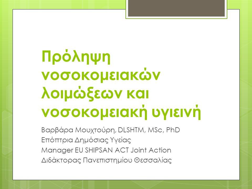 Πρόληψη νοσοκομειακών λοιμώξεων και νοσοκομειακή υγιεινή Βαρβάρα Μουχτούρη, DLSHTM, MSc, PhD Επόπτρια Δημόσιας Υγείας Manager EU SHIPSAN ACT Joint Action Διδάκτορας Πανεπιστημίου Θεσσαλίας