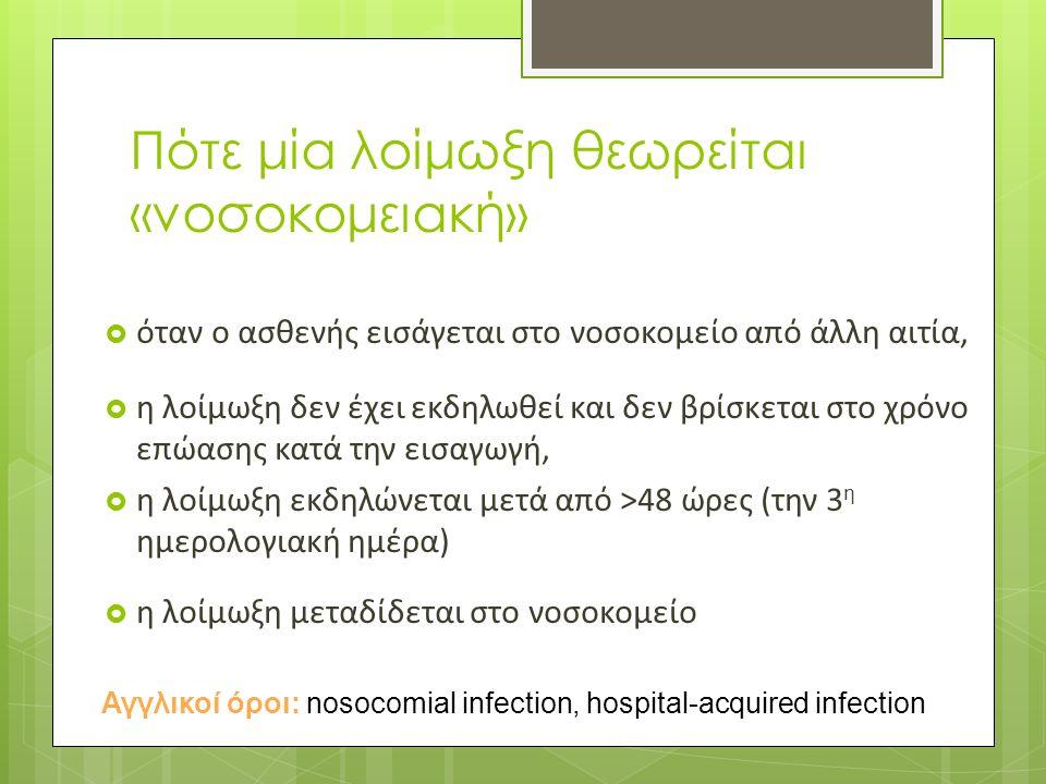 Πότε μία λοίμωξη θεωρείται «νοσοκομειακή»  όταν ο ασθενής εισάγεται στο νοσοκομείο από άλλη αιτία,  η λοίμωξη δεν έχει εκδηλωθεί και δεν βρίσκεται στο χρόνο επώασης κατά την εισαγωγή,  η λοίμωξη εκδηλώνεται μετά από >48 ώρες (την 3 η ημερολογιακή ημέρα)  η λοίμωξη μεταδίδεται στο νοσοκομείο Αγγλικοί όροι: nosocomial infection, hospital-acquired infection