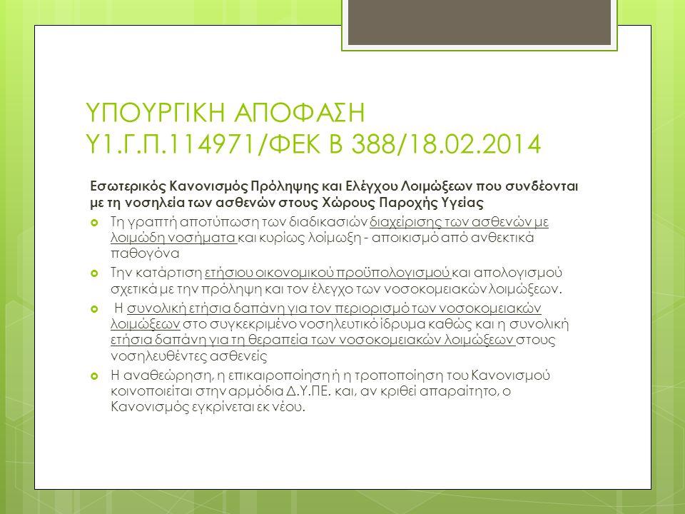 ΥΠΟΥΡΓΙΚΗ ΑΠΟΦΑΣΗ Υ1.Γ.Π.114971/ΦΕΚ Β 388/18.02.2014 Εσωτερικός Κανονισμός Πρόληψης και Ελέγχου Λοιμώξεων που συνδέονται με τη νοσηλεία των ασθενών στους Χώρους Παροχής Υγείας  Τη γραπτή αποτύπωση των διαδικασιών διαχείρισης των ασθενών με λοιμώδη νοσήματα και κυρίως λοίμωξη - αποικισμό από ανθεκτικά παθογόνα  Την κατάρτιση ετήσιου οικονομικού προϋπολογισμού και απολογισμού σχετικά με την πρόληψη και τον έλεγχο των νοσοκομειακών λοιμώξεων.