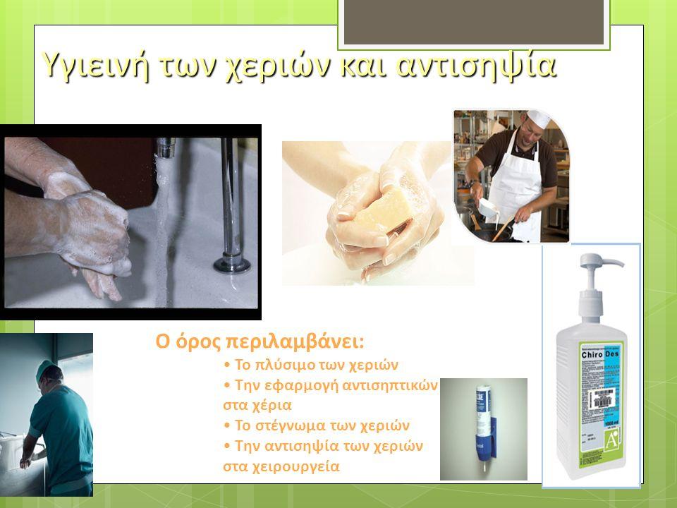 Υγιεινή των χεριών και αντισηψία Ο όρος περιλαμβάνει: Το πλύσιμο των χεριών Την εφαρμογή αντισηπτικών στα χέρια Το στέγνωμα των χεριών Την αντισηψία των χεριών στα χειρουργεία