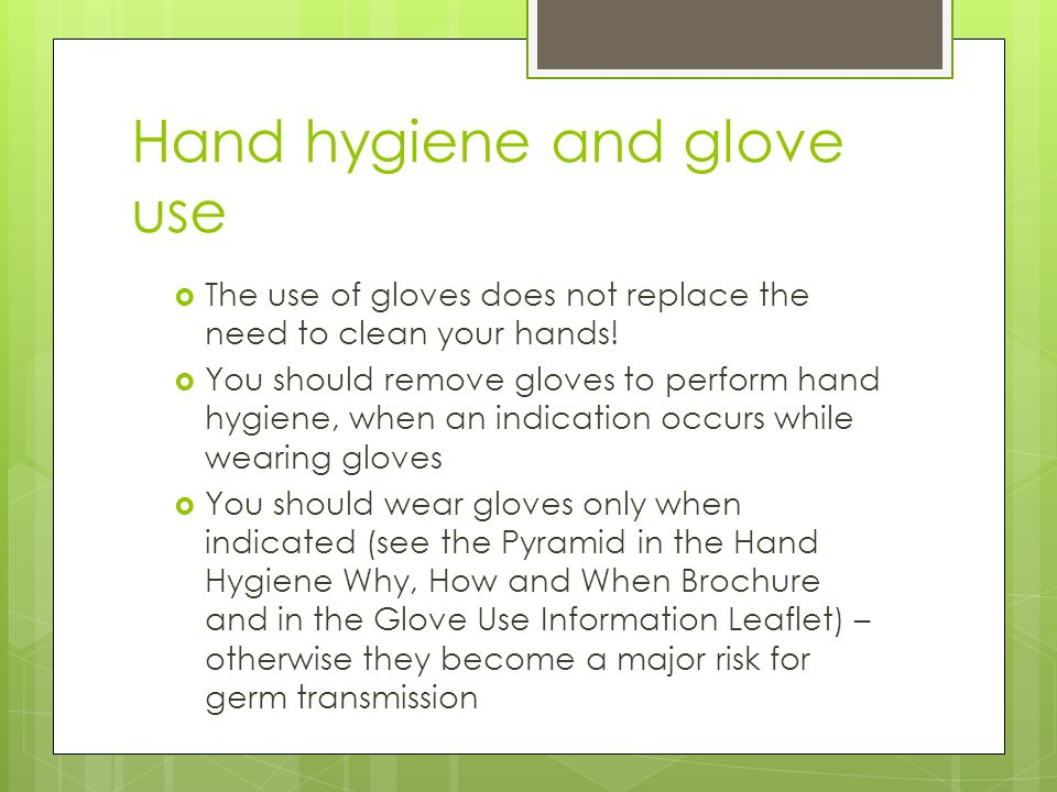 Hand hygiene and glove use  The use of gloves does not replace the need to clean your hands.