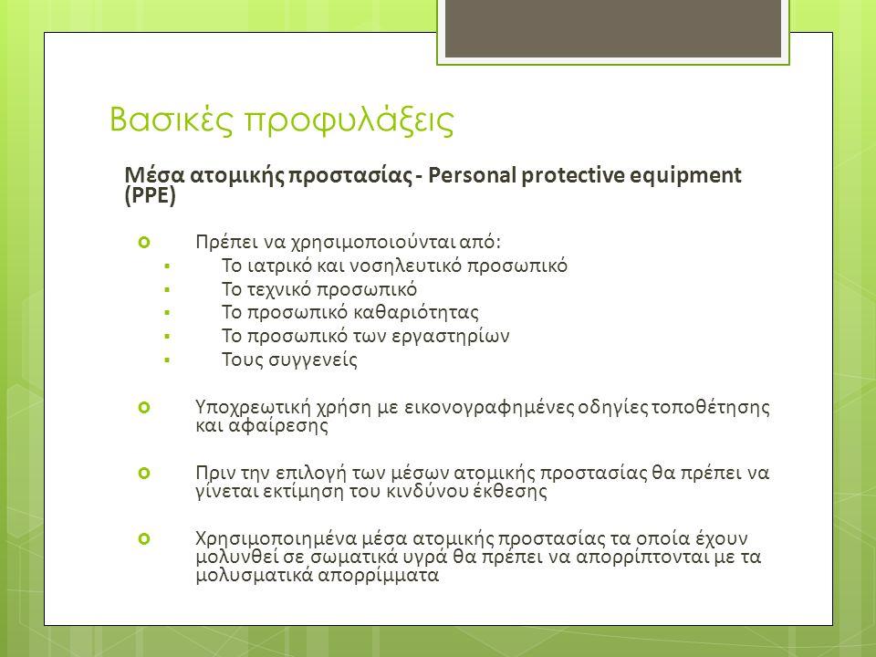 Βασικές προφυλάξεις Μέσα ατομικής προστασίας - Personal protective equipment (PPE)  Πρέπει να χρησιμοποιούνται από:  Το ιατρικό και νοσηλευτικό προσωπικό  Το τεχνικό προσωπικό  Το προσωπικό καθαριότητας  Το προσωπικό των εργαστηρίων  Τους συγγενείς  Υποχρεωτική χρήση με εικονογραφημένες οδηγίες τοποθέτησης και αφαίρεσης  Πριν την επιλογή των μέσων ατομικής προστασίας θα πρέπει να γίνεται εκτίμηση του κινδύνου έκθεσης  Χρησιμοποιημένα μέσα ατομικής προστασίας τα οποία έχουν μολυνθεί σε σωματικά υγρά θα πρέπει να απορρίπτονται με τα μολυσματικά απορρίμματα