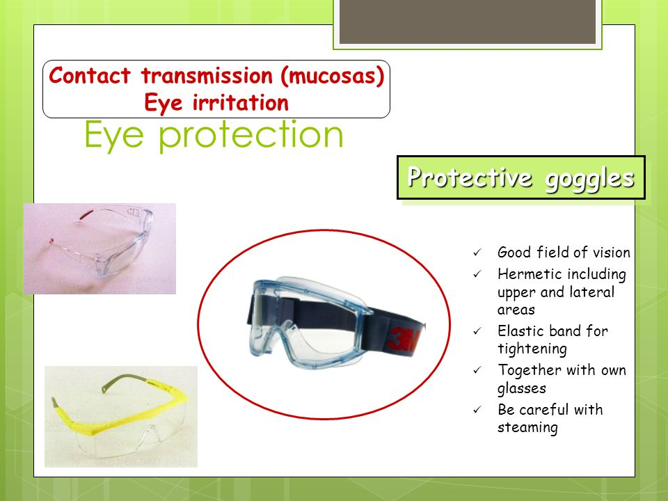 Eye protection Contact transmission (mucosas) Eye irritation Protective goggles Good field of vision Hermetic including upper and lateral areas Elastic band for tightening Together with own glasses Be careful with steaming