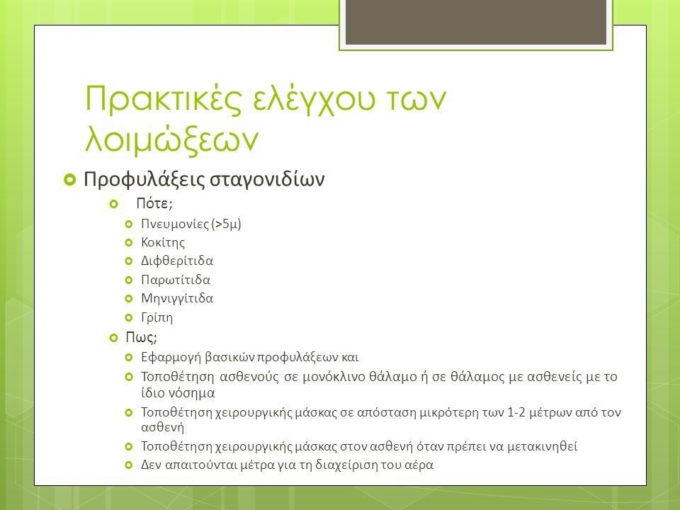 Πρακτικές ελέγχου των λοιμώξεων  Προφυλάξεις σταγονιδίων  Πότε;  Πνευμονίες (>5μ)  Κοκίτης  Διφθερίτιδα  Παρωτίτιδα  Μηνιγγίτιδα  Γρίπη  Πως;  Εφαρμογή βασικών προφυλάξεων και  Τοποθέτηση ασθενούς σε μονόκλινο θάλαμο ή σε θάλαμος με ασθενείς με το ίδιο νόσημα  Τοποθέτηση χειρουργικής μάσκας σε απόσταση μικρότερη των 1-2 μέτρων από τον ασθενή  Τοποθέτηση χειρουργικής μάσκας στον ασθενή όταν πρέπει να μετακινηθεί  Δεν απαιτούνται μέτρα για τη διαχείριση του αέρα