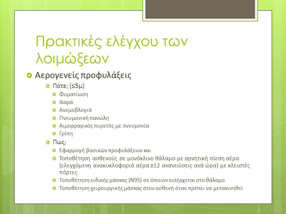 Πρακτικές ελέγχου των λοιμώξεων  Αερογενείς προφυλάξεις  Πότε; (≤5μ)  Φυματίωση  Ιλαρά  Ανεμοβλογιά  Πνευμονική πανώλη  Αιμορραγικός πυρετός με πνευμονία  Γρίπη  Πως;  Εφαρμογή βασικών προφυλάξεων και  Τοποθέτηση ασθενούς σε μονόκλινο θάλαμο με αρνητική πίεση αέρα (ελεγχόμενη ανακυκλοφοριά αέρα ≥12 ανανεώσεις ανά ώρα) με κλειστές πόρτες  Τοποθέτηση ειδικής μάσκας (Ν95) σε όποιον εισέρχεται στο θάλαμο  Τοποθέτηση χειρουργικής μάσκας στον ασθενή όταν πρέπει να μετακινηθεί