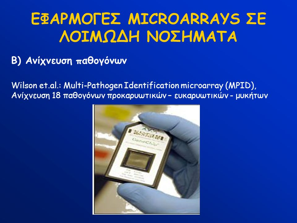 ΕΦΑΡΜΟΓΕΣ MICROARRAYS ΣΕ ΛΟΙΜΩΔΗ ΝΟΣΗΜΑΤΑ Β) Ανίχνευση παθογόνων Wilson et.al.: Multi-Pathogen Identification microarray (MPID), Ανίχνευση 18 παθογόνω