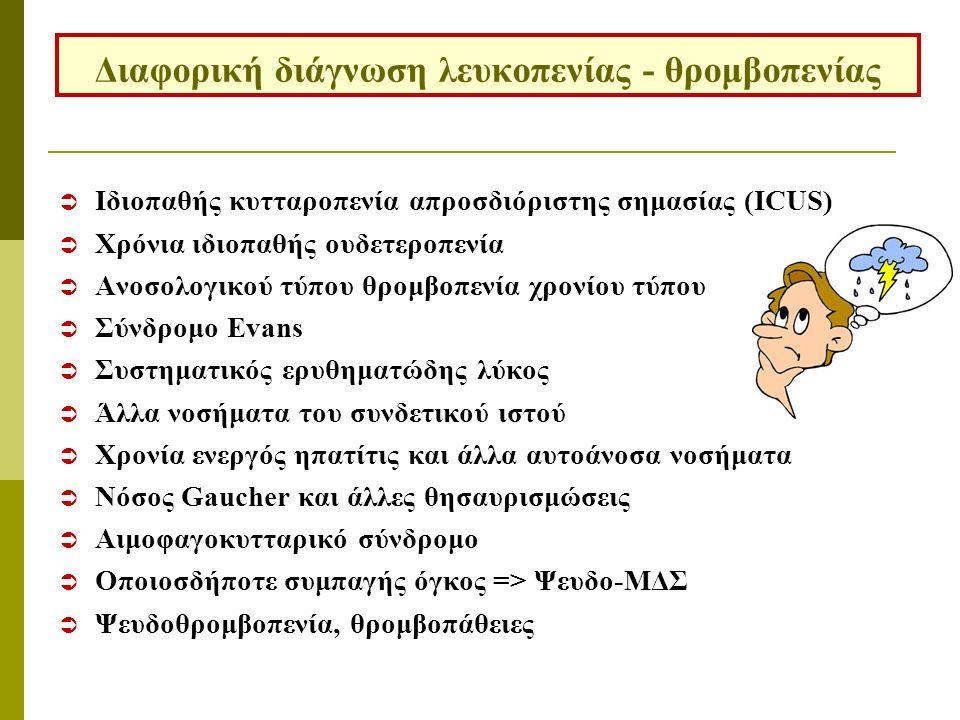  Ιδιοπαθής κυτταροπενία απροσδιόριστης σημασίας (ICUS)  Χρόνια ιδιοπαθής ουδετεροπενία  Ανοσολογικού τύπου θρομβοπενία χρονίου τύπου  Σύνδρομο Evans  Συστηματικός ερυθηματώδης λύκος  Άλλα νοσήματα του συνδετικού ιστού  Χρονία ενεργός ηπατίτις και άλλα αυτοάνοσα νοσήματα  Νόσος Gaucher και άλλες θησαυρισμώσεις  Αιμοφαγοκυτταρικό σύνδρομο  Οποιοσδήποτε συμπαγής όγκος => Ψευδο-ΜΔΣ  Ψευδοθρομβοπενία, θρομβοπάθειες Διαφορική διάγνωση λευκοπενίας - θρομβοπενίας