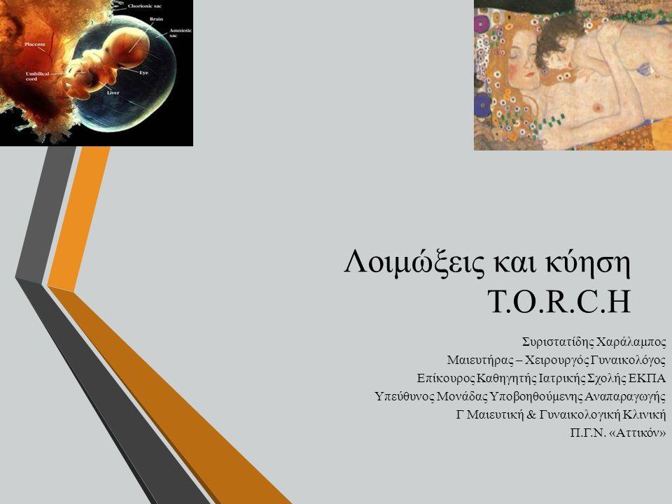 Λοιμώξεις και κύηση T.O.R.C.H Συριστατίδης Χαράλαμπος Μαιευτήρας – Χειρουργός Γυναικολόγος Επίκουρος Καθηγητής Ιατρικής Σχολής ΕΚΠΑ Υπεύθυνος Μονάδας