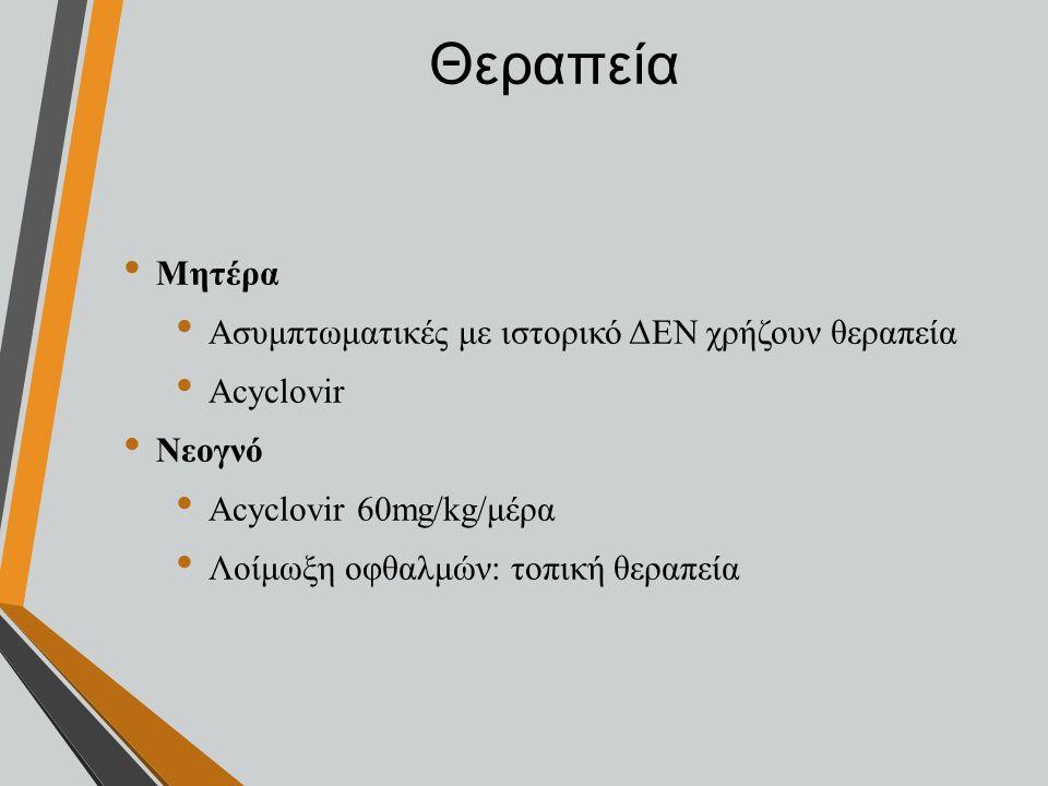 Θεραπεία Μητέρα Ασυμπτωματικές με ιστορικό ΔΕΝ χρήζουν θεραπεία Αcyclovir Νεογνό Αcyclovir 60mg/kg/μέρα Λοίμωξη οφθαλμών: τοπική θεραπεία