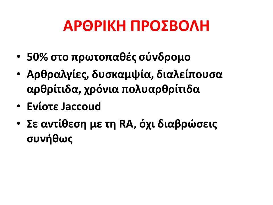 ΑΡΘΡΙΚΗ ΠΡΟΣΒΟΛΗ 50% στο πρωτοπαθές σύνδρομο Αρθραλγίες, δυσκαμψία, διαλείπουσα αρθρίτιδα, χρόνια πολυαρθρίτιδα Ενίοτε Jaccoud Σε αντίθεση με τη RA, όχι διαβρώσεις συνήθως