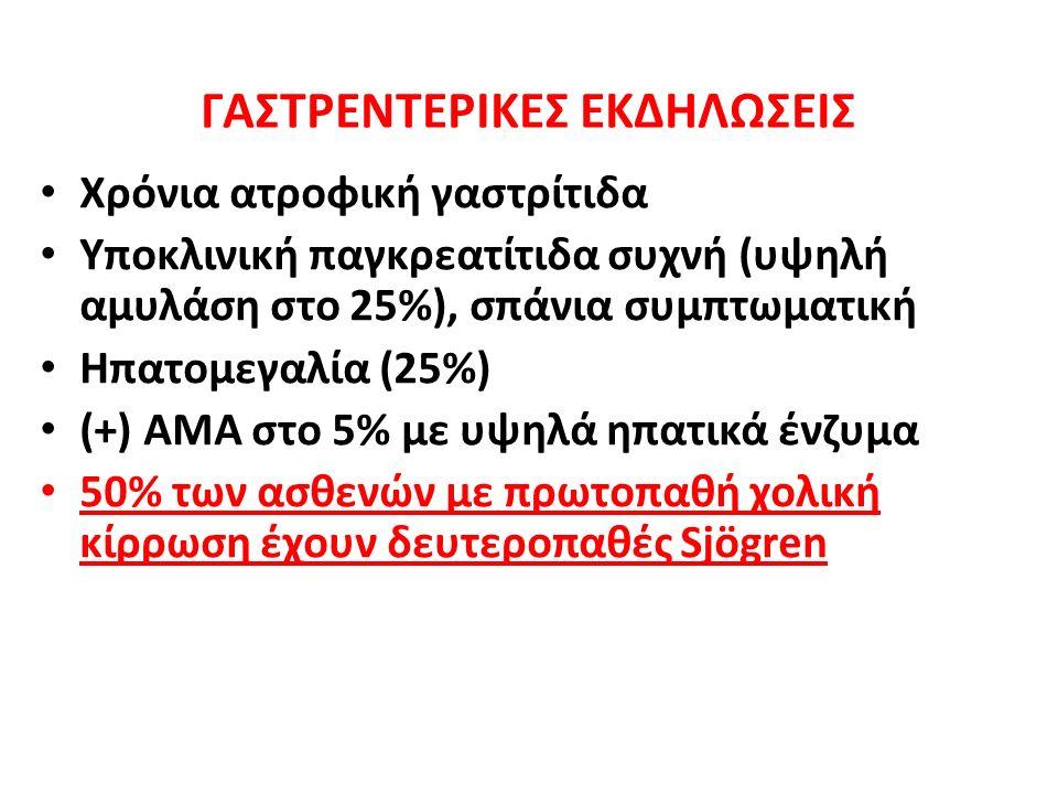 ΓΑΣΤΡΕΝΤΕΡΙΚΕΣ ΕΚΔΗΛΩΣΕΙΣ Χρόνια ατροφική γαστρίτιδα Υποκλινική παγκρεατίτιδα συχνή (υψηλή αμυλάση στο 25%), σπάνια συμπτωματική Ηπατομεγαλία (25%) (+) ΑΜΑ στο 5% με υψηλά ηπατικά ένζυμα 50% των ασθενών με πρωτοπαθή χολική κίρρωση έχουν δευτεροπαθές Sjögren