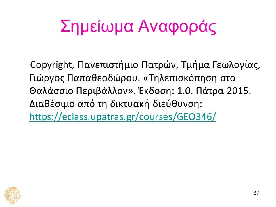 37 Σημείωμα Αναφοράς Copyright, Πανεπιστήμιο Πατρών, Τμήμα Γεωλογίας, Γιώργος Παπαθεοδώρου. «Τηλεπισκόπηση στο Θαλάσσιο Περιβάλλον». Έκδοση: 1.0. Πάτρ