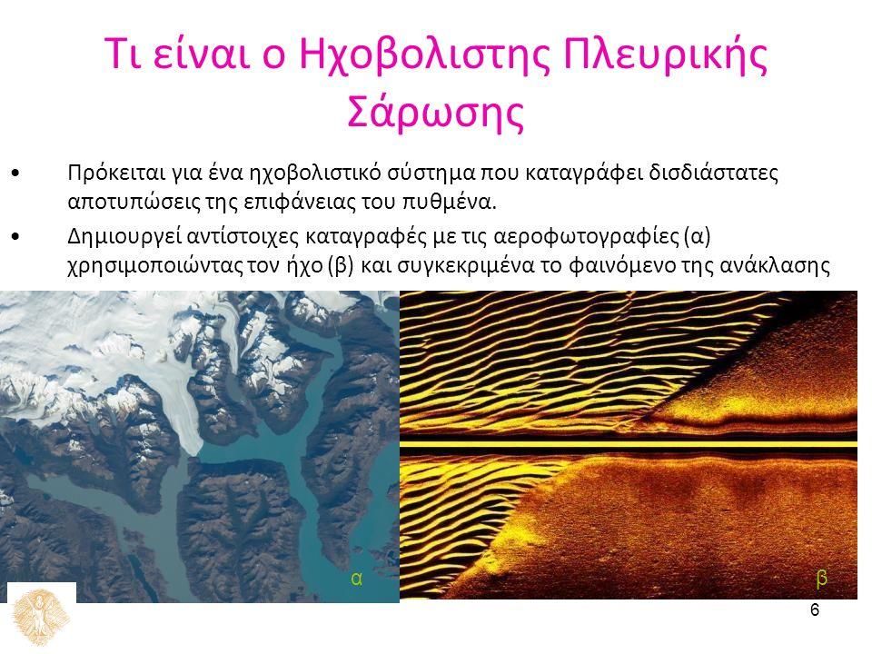 6 Τι είναι ο Ηχοβολιστης Πλευρικής Σάρωσης Πρόκειται για ένα ηχοβολιστικό σύστημα που καταγράφει δισδιάστατες αποτυπώσεις της επιφάνειας του πυθμένα.