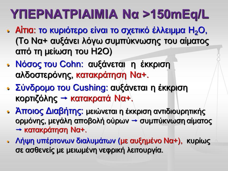 ΥΠΕΡΝΑΤΡΙΑΙΜΙΑ Να >150mEq/L  Αίτια : το κυριότερο είναι το σχετικό έλλειμμα Η 2 Ο, (Το Να+ αυξάνει λόγω συμπύκνωσης του αίματος από τη μείωση του Η2Ο)  Νόσος του Cohn: αυξάνεται η έκκριση αλδοστερόνης, κατακράτηση Να+.