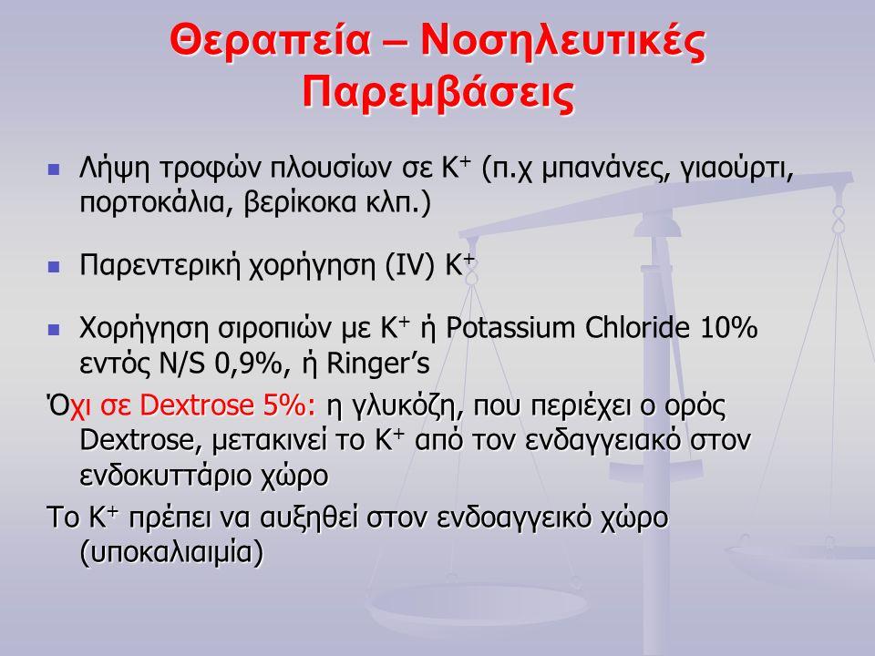 Θεραπεία – Νοσηλευτικές Παρεμβάσεις Λήψη τροφών πλουσίων σε Κ + (π.χ μπανάνες, γιαούρτι, πορτοκάλια, βερίκοκα κλπ.) Παρεντερική χορήγηση (IV) Κ + Χορήγηση σιροπιών με Κ + ή Potassium Chloride 10% εντός N/S 0,9%, ή Ringer's Dextrose 5%: η γλυκόζη, που περιέχει ο ορός Dextrose, μετακινεί το Κ από τον ενδαγγειακό στον ενδοκυττάριο χώρο Όχι σε Dextrose 5%: η γλυκόζη, που περιέχει ο ορός Dextrose, μετακινεί το Κ + από τον ενδαγγειακό στον ενδοκυττάριο χώρο Το Κ + πρέπει να αυξηθεί στον ενδοαγγεικό χώρο (υποκαλιαιμία)