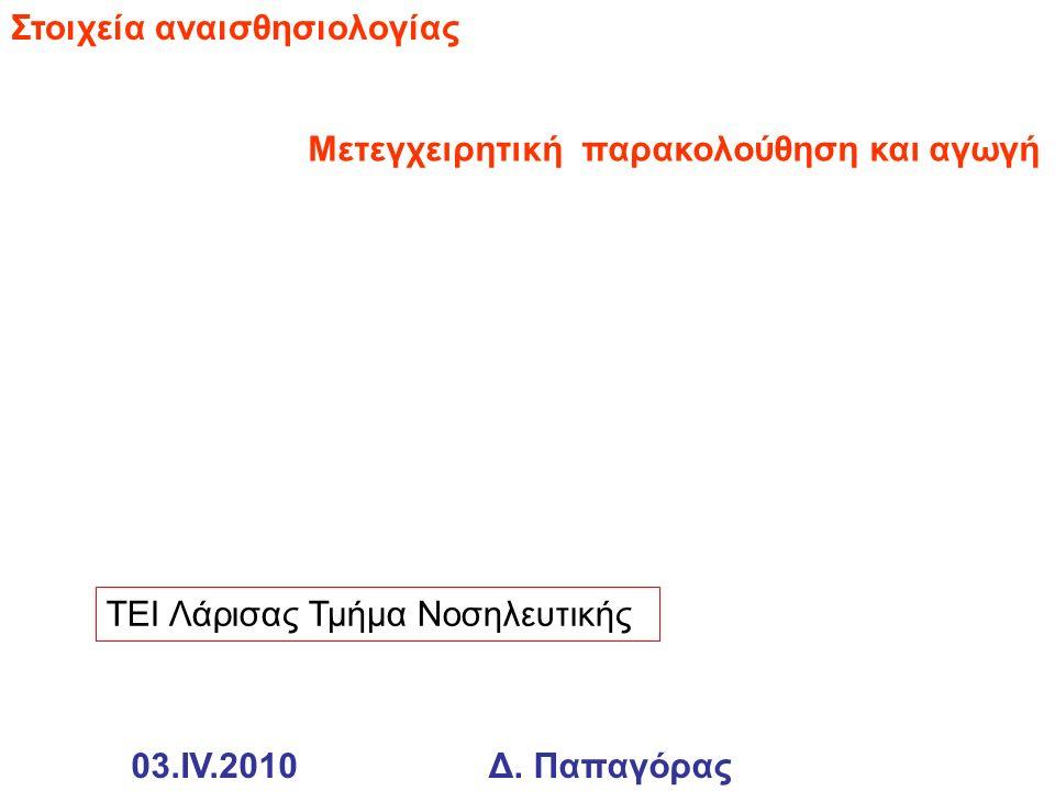 Στοιχεία αναισθησιολογίας ΤΕΙ Λάρισας Τμήμα Νοσηλευτικής Μετεγχειρητική παρακολούθηση και αγωγή 03.IV.2010Δ. Παπαγόρας