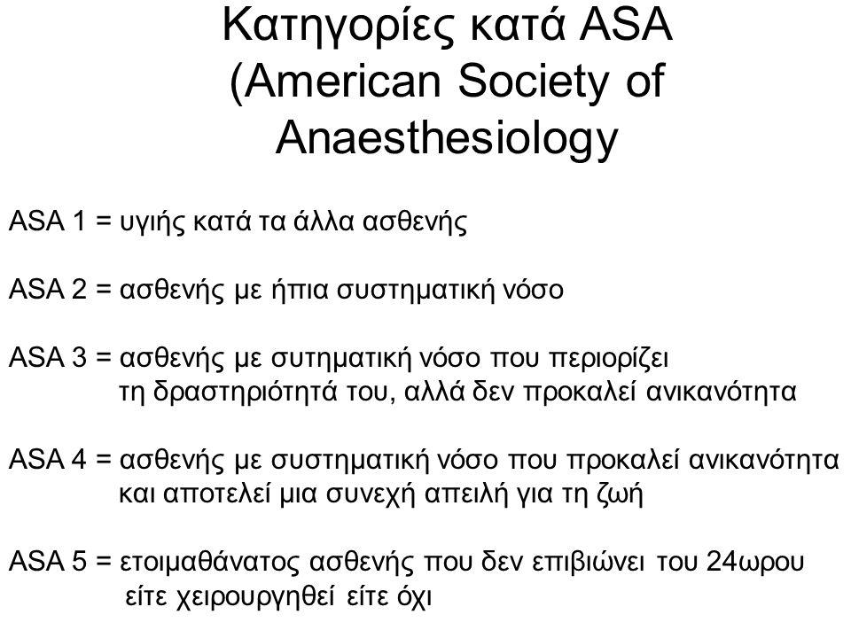 Κατηγορίες κατά ASA (American Society of Anaesthesiology ASA 1 = υγιής κατά τα άλλα ασθενής ASA 2 = ασθενής με ήπια συστηματική νόσο ASA 3 = ασθενής με συτηματική νόσο που περιορίζει τη δραστηριότητά του, αλλά δεν προκαλεί ανικανότητα ASA 4 = ασθενής με συστηματική νόσο που προκαλεί ανικανότητα και αποτελεί μια συνεχή απειλή για τη ζωή ASA 5 = ετοιμαθάνατος ασθενής που δεν επιβιώνει του 24ωρου είτε χειρουργηθεί είτε όχι