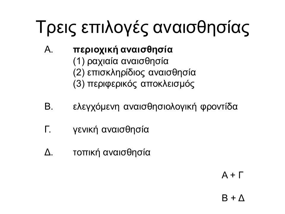 Τρεις επιλογές αναισθησίας Α.περιοχική αναισθησία (1) ραχιαία αναισθησία (2) επισκληρίδιος αναισθησία (3) περιφερικός αποκλεισμός Β.ελεγχόμενη αναισθησιολογική φροντίδα Γ.γενική αναισθησία Δ.τοπική αναισθησία Α + Γ Β + Δ