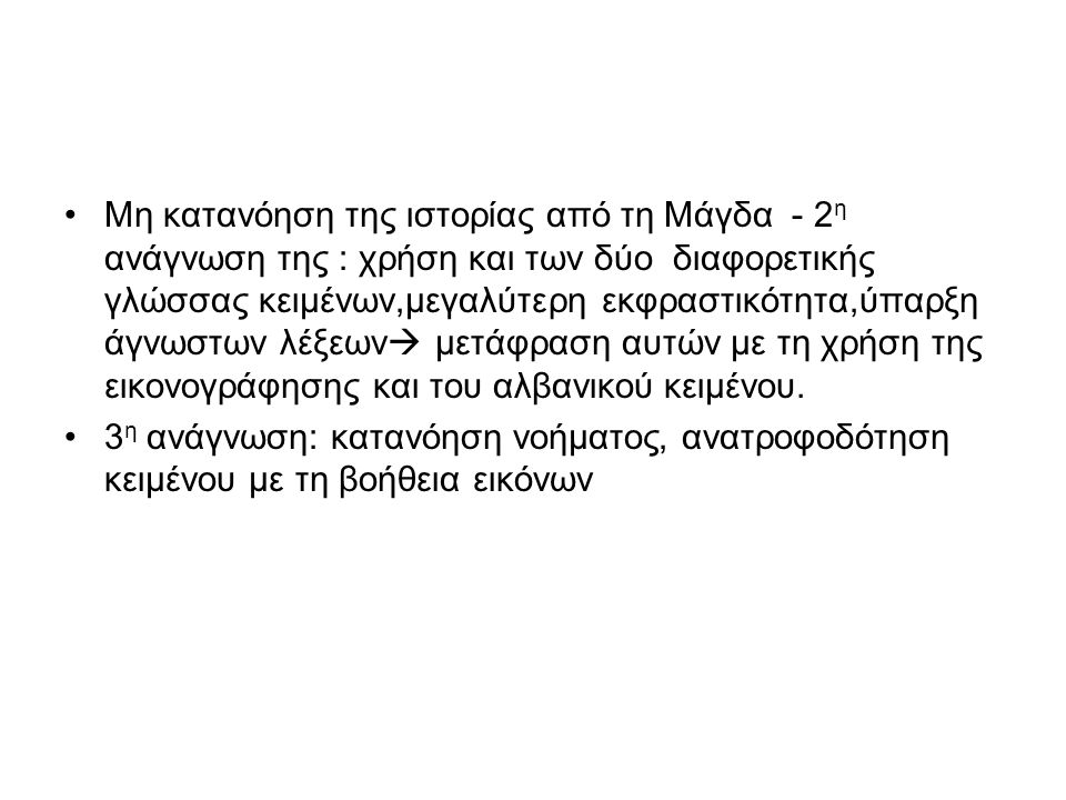 Μη κατανόηση της ιστορίας από τη Μάγδα - 2 η ανάγνωση της : χρήση και των δύο διαφορετικής γλώσσας κειμένων,μεγαλύτερη εκφραστικότητα,ύπαρξη άγνωστων λέξεων  μετάφραση αυτών με τη χρήση της εικονογράφησης και του αλβανικού κειμένου.