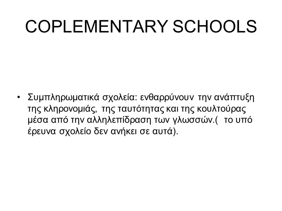 COPLEMENTARY SCHOOLS Συμπληρωματικά σχολεία: ενθαρρύνουν την ανάπτυξη της κληρονομιάς, της ταυτότητας και της κουλτούρας μέσα από την αλληλεπίδραση των γλωσσών.( το υπό έρευνα σχολείο δεν ανήκει σε αυτά).