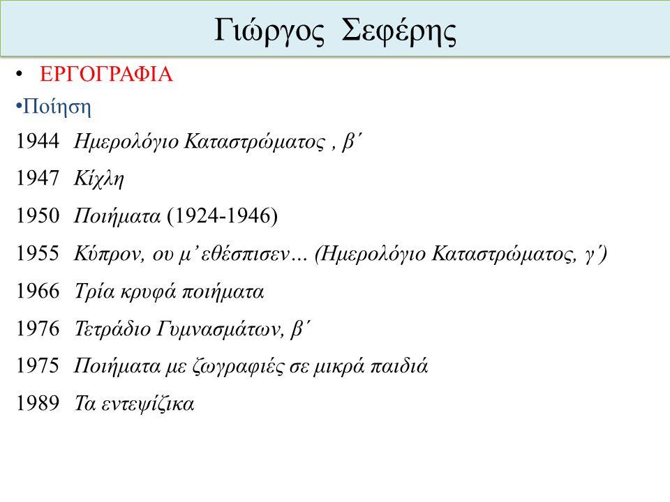 Γιώργος Σεφέρης ΕΡΓΟΓΡΑΦΙΑ Ποίηση 1944 Ημερολόγιο Καταστρώματος, β΄ 1947 Κίχλη 1950 Ποιήματα (1924-1946) 1955 Κύπρον, ου μ' εθέσπισεν… (Ημερολόγιο Κατ