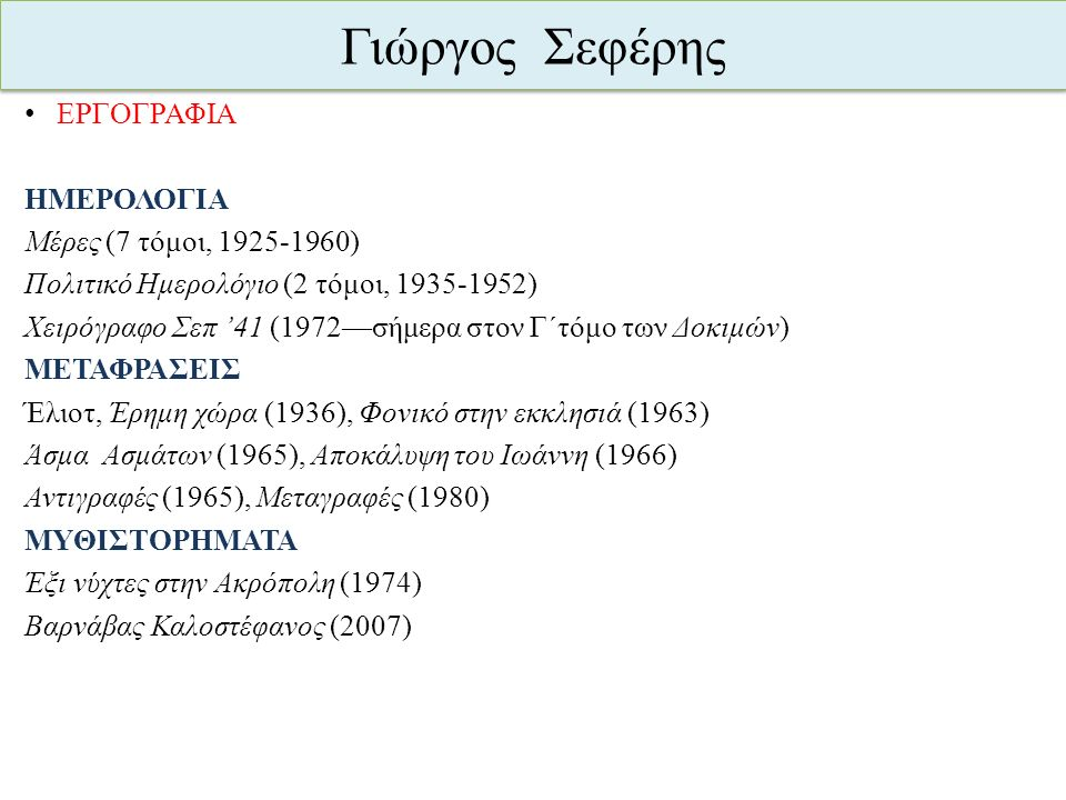 Γιώργος Σεφέρης ΕΡΓΟΓΡΑΦΙΑ ΗΜΕΡΟΛΟΓΙΑ Μέρες (7 τόμοι, 1925-1960) Πολιτικό Ημερολόγιο (2 τόμοι, 1935-1952) Χειρόγραφο Σεπ '41 (1972—σήμερα στον Γ΄τόμο