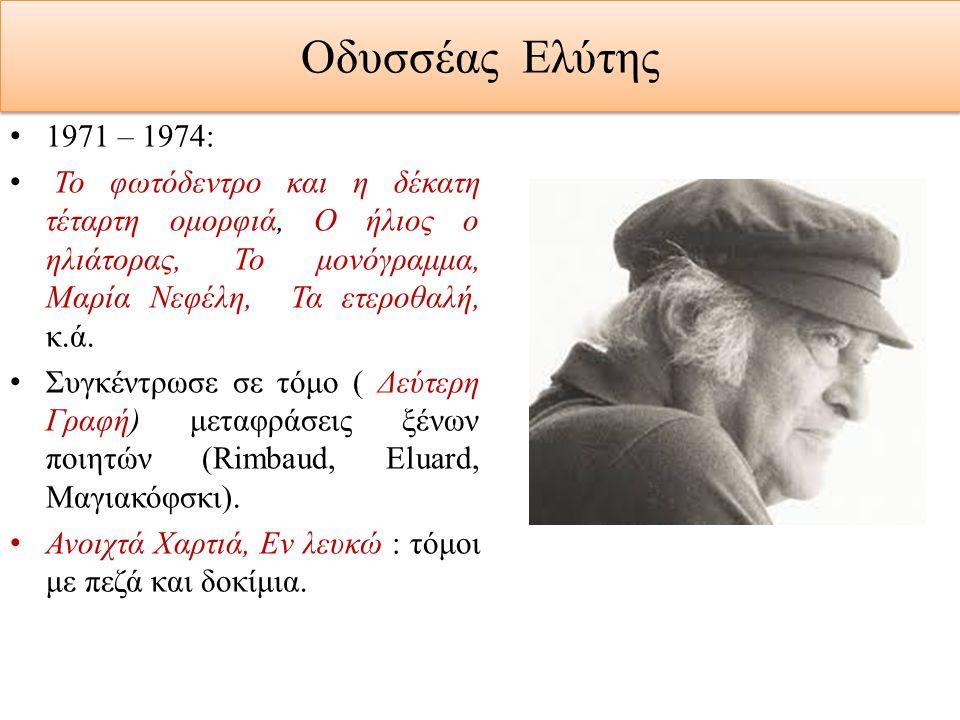 Οδυσσέας Ελύτης 1971 – 1974: Το φωτόδεντρο και η δέκατη τέταρτη ομορφιά, Ο ήλιος ο ηλιάτορας, Το μονόγραμμα, Μαρία Νεφέλη, Τα ετεροθαλή, κ.ά. Συγκέντρ