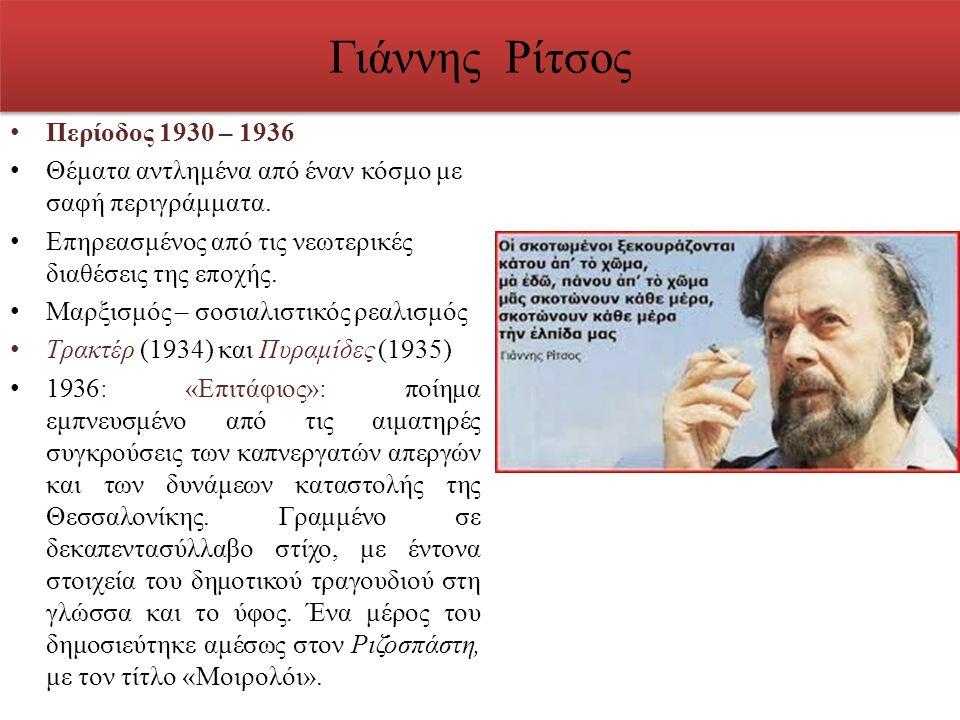 Γιάννης Ρίτσος Περίοδος 1930 – 1936 Θέματα αντλημένα από έναν κόσμο με σαφή περιγράμματα. Επηρεασμένος από τις νεωτερικές διαθέσεις της εποχής. Μαρξισ
