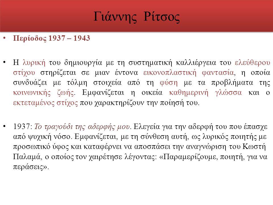 Γιάννης Ρίτσος Περίοδος 1937 – 1943 Η λυρική του δημιουργία με τη συστηματική καλλιέργεια του ελεύθερου στίχου στηρίζεται σε μιαν έντονα εικονοπλαστικ