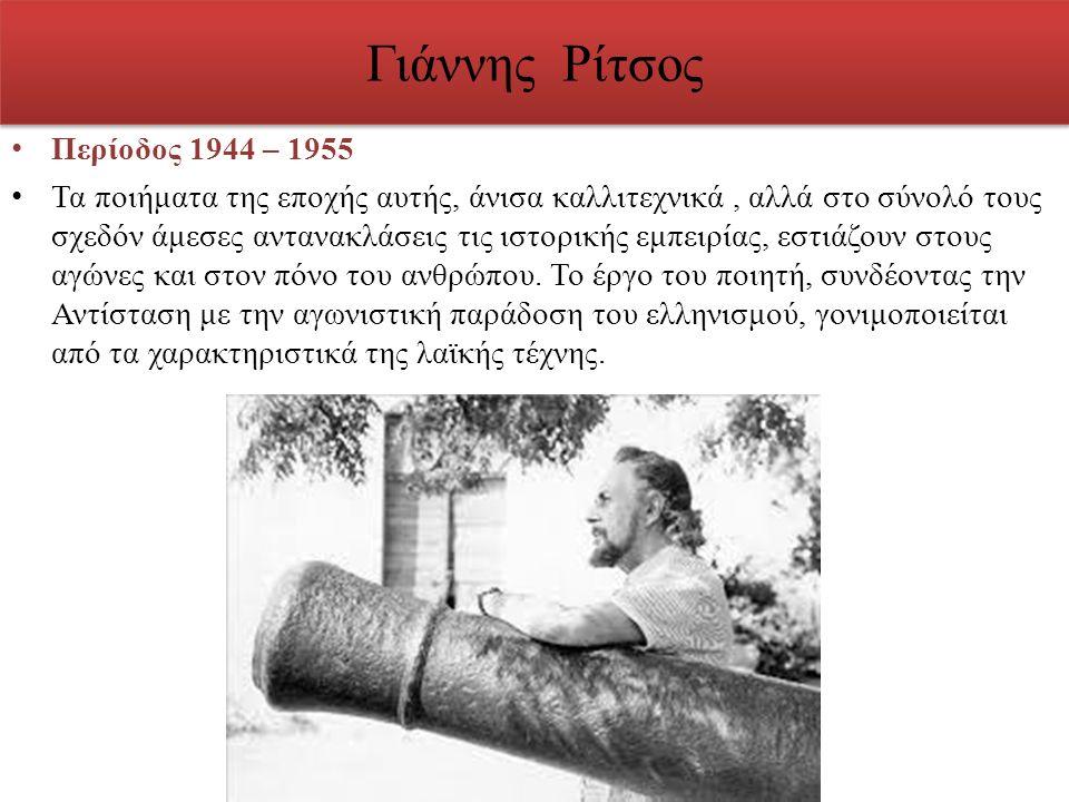 Γιάννης Ρίτσος Περίοδος 1944 – 1955 Τα ποιήματα της εποχής αυτής, άνισα καλλιτεχνικά, αλλά στο σύνολό τους σχεδόν άμεσες αντανακλάσεις τις ιστορικής ε