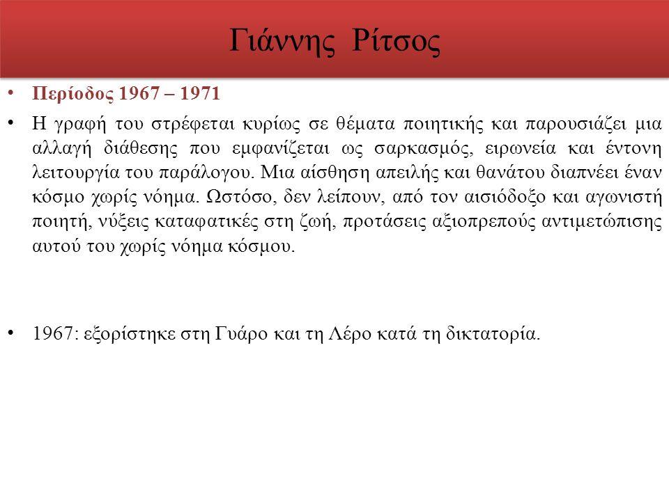 Γιάννης Ρίτσος Περίοδος 1967 – 1971 Η γραφή του στρέφεται κυρίως σε θέματα ποιητικής και παρουσιάζει μια αλλαγή διάθεσης που εμφανίζεται ως σαρκασμός,