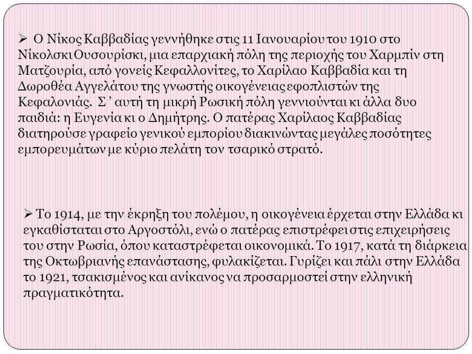  Ο Νίκος Καββαδίας γεννήθηκε στις 11 Ιανουαρίου του 1910 στο Νίκολσκι Ουσουρίσκι, μια επαρχιακή πόλη της περιοχής του Χαρμπίν στη Ματζουρία, από γονείς Κεφαλλονίτες, το Χαρίλαο Καββαδία και τη Δωροθέα Αγγελάτου της γνωστής οικογένειας εφοπλιστών της Κεφαλονιάς.
